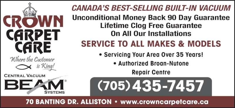 Crown Carpet Care (705-435-7457) - Display Ad - 435-7457(705) CANADA?S BEST-SELLING BUILT-IN VACUUM Unconditional Money Back 90 Day Guarantee Lifetime Clog Free Guarantee On All Our Installations SERVICE TO ALL MAKES & MODELS ? Servicing Your Area Over 35 Years! ? Authorized Broan-Nutone Repair Centre 70 BANTING DR. ALLISTON ? www.crowncarpetcare.ca