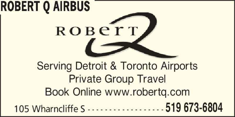 Robert Q Airbus (519-673-6804) - Display Ad - ROBERT Q AIRBUS 105 Wharncliffe S - - - - - - - - - - - - - - - - - - Serving Detroit & Toronto Airports Private Group Travel Book Online www.robertq.com 519 673-6804