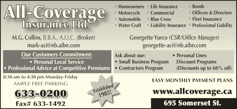 All-Coverage Insurance Ltd (506-633-0200) - Display Ad - Homeowners Motorcycle Automobile Water Craft Life Insurance 8:30 am to 4:30 pm Monday-Friday AMPLE FREE PARKING 695 Somerset St. Our Customers Commitment: ? Personal Local Service ? Professional Advice at Competitive Premiums Ask about our: ? Small Business Program ? Contractors Program ? Personal Lines    Discount Programs    (Discounts up to 60% off) Commercial Blue Cross Establi shed 1985! Office Hours Liability Insurance Bonds Officers & Directors Fleet Insurance Professional Liability 633-0200 www.allcoverage.ca EASY MONTHLY PAYMENT PLANS M.G. Collins, B.B.A., A.I.I.C. (Broker) Georgette Yurco (CSR/Office Manager)