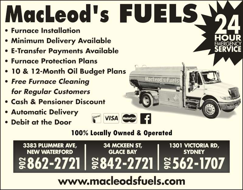 MacLeod's Fuels - Plumbing & Heating (902-862-2721) - Display Ad - www.macleodsfuels.com 34 MCKEEN ST, GLACE BAY 842-2721902 1301 VICTORIA RD, SYDNEY 562-1707902 3383 PLUMMER AVE, NEW WATERFORD 862-2721902 ? Furnace Installation ? Minimum Delivery Available ? E-Transfer Payments Available ? 10 & 12-Month Oil Budget Plans ? Free Furnace Cleaning    for Regular Customers ? Cash & Pensioner Discount ? Automatic Delivery ? Debit at the Door 90 90 90 100% Locally Owned & Operated ? Furnace Protection Plans