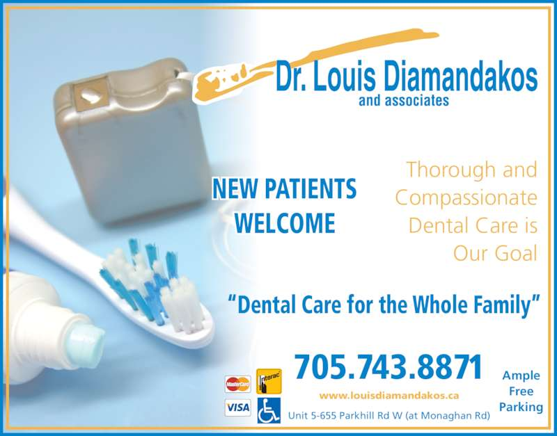 Dr Louis Diamandakos (7057438871) - Display Ad - Compassionate Dental Care is Our Goal NEW PATIENTS Thorough and WELCOME Ample Free Parking 705.743.8871 Unit 5-655 Parkhill Rd W (at Monaghan Rd) www.louisdiamandakos.ca ?Dental Care for the Whole Family?
