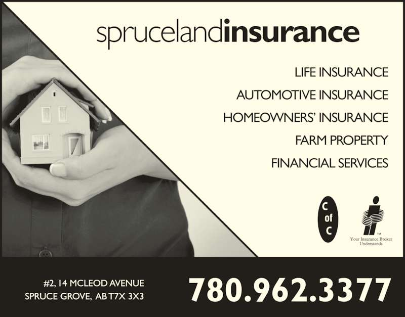 Spruceland Insurance Ltd (7809623377) - Display Ad - sprucelandinsurance LIFE INSURANCE AUTOMOTIVE INSURANCE HOMEOWNERS? INSURANCE FARM PROPERTY FINANCIAL SERVICES 780.962.3377#2, 14 MCLEOD AVENUESPRUCE GROVE,  AB T7X 3X3