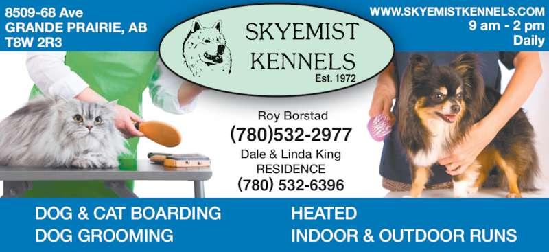 Skyemist Kennels (780-532-2977) - Display Ad - DOG & CAT BOARDING DOG GROOMING HEATED INDOOR & OUTDOOR RUNS  9 am - 2 pm Daily WWW.SKYEMISTKENNELS.COM (780)532-2977 Roy Borstad (780) 532-6396 Dale & Linda King RESIDENCE 8509-68 Ave GRANDE PRAIRIE, AB T8W 2R3