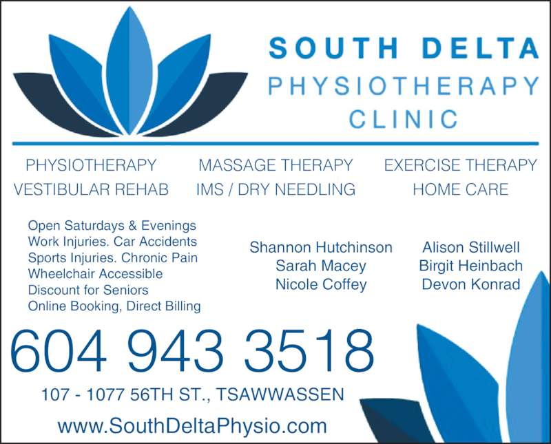 South Delta Physiotherapy Clinic (604-943-3518) - Display Ad - 107 - 1077 56TH ST., TSAWWASSEN www.SouthDeltaPhysio.com PHYSIOTHERAPY VESTIBULAR REHAB MASSAGE THERAPY IMS / DRY NEEDLING EXERCISE THERAPY HOME CARE Shannon Hutchinson Sarah Macey Nicole Coffey Alison Stillwell Birgit Heinbach Devon Konrad Open Saturdays & Evenings Work Injuries. Car Accidents Sports Injuries. Chronic Pain Wheelchair Accessible Discount for Seniors Online Booking, Direct Billing 604 943 3518