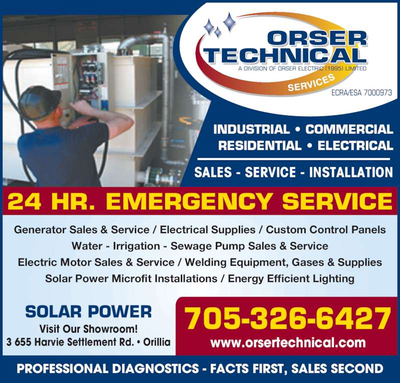 Orser Technical Services (705-326-6427) - Display Ad - INDUSTRIAL ? COMMERCIAL RESIDENTIAL ? ELECTRICAL SALES - SERVICE - INSTALLATION www.orsertechnical.com 24 HR. EMERGENCY SERVICE 705-326-6427 Generator Sales & Service / Electrical Supplies / Custom Control Panels Water - Irrigation - Sewage Pump Sales & Service Electric Motor Sales & Service / Welding Equipment, Gases & Supplies Solar Power Microfit Installations / Energy Efficient Lighting SOLAR POWER Visit Our Showroom! 3 655 Harvie Settlement Rd. ? Orillia PROFESSIONAL DIAGNOSTICS - FACTS FIRST, SALES SECOND