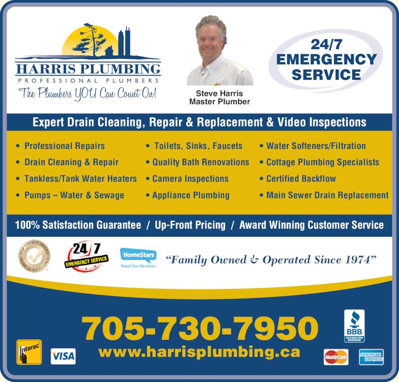 Harris Plumbing (705-730-7950) - Display Ad - Read Our Reviews 24/7 SERVICE Steve Harris Master Plumber ?  Professional Repairs ?  Drain Cleaning & Repair ?  Tankless/Tank Water Heaters ?  Pumps ? Water & Sewage ?  Toilets, Sinks, Faucets ? Quality Bath Renovations ? Cottage Plumbing Specialists ? Certified Backflow ? Main Sewer Drain Replacement 100% Satisfaction Guarantee  /  Up-Front Pricing  /  Award Winning Customer Service www.harrisplumbing.ca 705-730-7950 Expert Drain Cleaning, Repair & Replacement & Video Inspections ?Family Owned & Operated Since 1974? ? Camera Inspections ? Appliance Plumbing ? Water Softeners/Filtration EMERGENCY