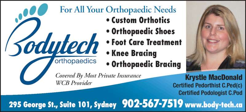 Bodytech Orthopaedics (902-567-7519) - Display Ad - Krystle MacDonald Certified Pedorthist C.Ped(c) Certified Podologist C.Pod For All Your Orthopaedic Needs Covered By Most Private Insurance WCB Provider 902-567-7519 www.body-tech.ca295 George St., Suite 101, Sydney ? Custom Orthotics ? Orthopaedic Shoes ? Foot Care Treatment ? Knee Bracing ? Orthopaedic Bracing