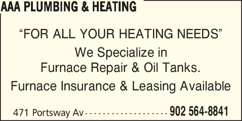 AAA Plumbing&Heating (902-564-8841) - Display Ad - ?FOR ALL YOUR HEATING NEEDS? We Specialize in 471 Portsway Av - - - - - - - - - - - - - - - - - - - 902 564-8841 AAA PLUMBING & HEATING Furnace Repair & Oil Tanks. Furnace Insurance & Leasing Available