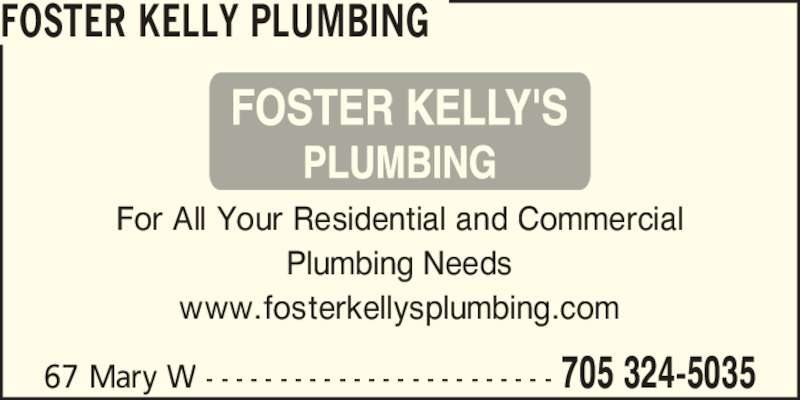 Foster Kelly Plumbing (705-324-5035) - Display Ad - 67 Mary W - - - - - - - - - - - - - - - - - - - - - - - - 705 324-5035 FOSTER KELLY PLUMBING For All Your Residential and Commercial Plumbing Needs www.fosterkellysplumbing.com