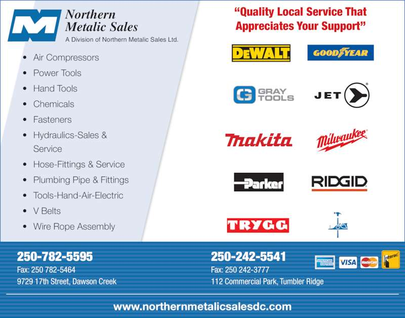 Northern Metalic Sales (250-782-5595) - Display Ad - Northern Metalic Sales A Division of Northern Metalic Sales Ltd.  ?Quality Local Service That Appreciates Your Support? 250-782-5595 Fax: 250 782-5464 9729 17th Street, Dawson Creek 250-242-5541 Fax: 250 242-3777 112 Commercial Park, Tumbler Ridge www.northernmetalicsalesdc.com ? Air Compressors ? Power Tools ? Hand Tools ? Chemicals ? Fasteners ? Hydraulics-Sales &  Service ? Hose-Fittings & Service ? Plumbing Pipe & Fittings ? Tools-Hand-Air-Electric ? V Belts ? Wire Rope Assembly