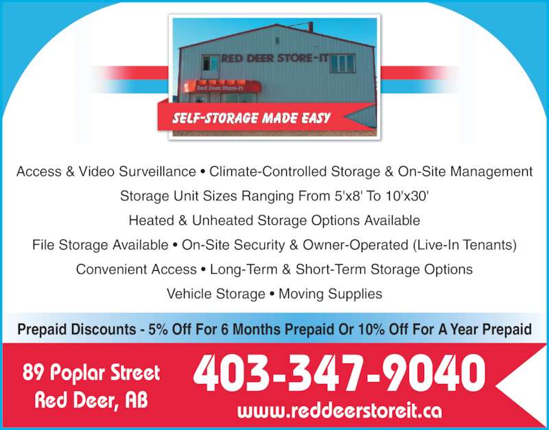 Red Deer Store-It (403-347-9040) - Display Ad - Access & Video Surveillance ? Climate-Controlled Storage & On-Site Management Storage Unit Sizes Ranging From 5'x8' To 10'x30' Heated & Unheated Storage Options Available File Storage Available ? On-Site Security & Owner-Operated (Live-In Tenants) Convenient Access ? Long-Term & Short-Term Storage Options Vehicle Storage ? Moving Supplies 89 Poplar Street Red Deer, AB www.reddeerstoreit.ca 403-347-9040 Prepaid Discounts - 5% Off For 6 Months Prepaid Or 10% Off For A Year Prepaid