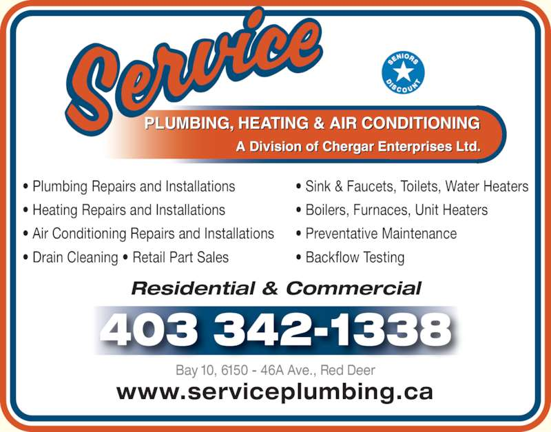 Service Plumbing & Heating (403-342-1338) - Display Ad - www.serviceplumbing.ca Bay 10, 6150 - 46A Ave., Red Deer 403 342-1338 Residential & Commercial PLUMBING, HEATING & AIR CONDITIONING A Division of Chergar Enterprises Ltd. ? Plumbing Repairs and Installations ? Heating Repairs and Installations ? Air Conditioning Repairs and Installations ? Drain Cleaning ? Retail Part Sales ? Sink & Faucets, Toilets, Water Heaters ? Boilers, Furnaces, Unit Heaters ? Preventative Maintenance ? Backflow Testing