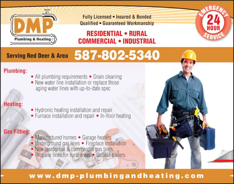 D M P Plumbing & Heating Ltd (403-350-6098) - Display Ad - www. dmp - p l umb i n g a n d h e a t i n g . c om Serving Red Deer & Area 587-802-5340 Fully Licensed ? Insured & Bonded Qualified ? Guaranteed Workmanship RESIDENTIAL ? RURAL  COMMERCIAL ? INDUSTRIAL Plumbing:  ? All plumbing requirements ? Drain cleaning  ? New water line installation or replace those   aging water lines with up-to-date spec Heating:  ? Hydronic heating installation and repair  ? Furnace installation and repair ? In-floor heating Gas Fitting:  ? Manufactured homes ? Garage heaters  ? Underground gas lines ? Fireplace installation  ? New residential & commercial gas lines  ? Propane lines for rural areas ? Oilfield trailers