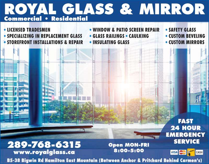 Royal Glass & Mirror (905-575-1960) - Display Ad - ? LICENSED TRADESMEN ? SPECIALIZING IN REPLACEMENT GLASS ? STOREFRONT INSTALLATIONS & REPAIR ? WINDOW & PATIO SCREEN REPAIR ? GLASS RAILINGS ? CAULKING ? INSULATING GLASS ? SAFETY GLASS ? CUSTOM BEVELING ? CUSTOM MIRRORS Commercial ? Residential Open MON-FRI 8:00-5:00 289-768-6315 www.royalglass.ca ROYAL GLASS & MIRROR FAST  24 HOUR  EMERGENCY  SERVICE B5-38 Bigwin Rd Hamilton East Mountain (Between Anchor & Pritchard Behind Carmen's)