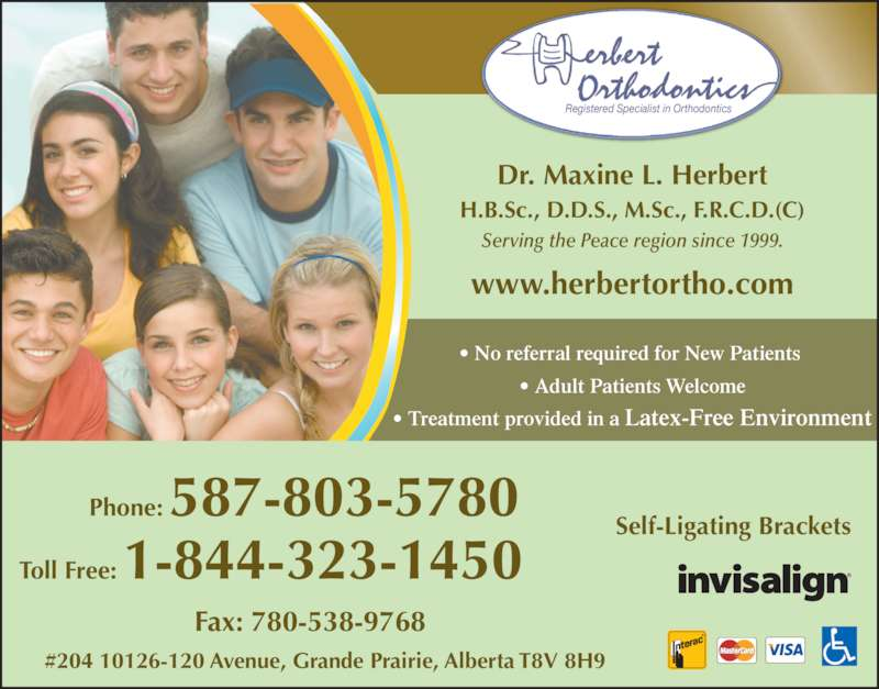 Herbert Orthodontics (780-532-7511) - Display Ad - ? Adult Patients Welcome ? Treatment provided in a Latex Free Envi onment - 20 Avenue, Grande Prairie, Alberta T8V 8H9 Self-Ligating Brackets Phone: 58 -803-5780  Toll Free: 1-8 4-323-1450    Fax: 780-538-9768 Dr. Maxine L. Herbert H.B.Sc., D.D.S., M.Sc., F.R.C.D.(C) Fax: 780-538-9768 Serving the Peace region since 1999. www.h rb rtortho.com Registered Specialist in Orthodontics #204 10126-120 Avenue, Grande Prairie, Alberta T8V 8H9 Self-Ligating BracketsPhone: 587-803-5780  ? Treatment provided in a Latex-Free Environment #204 10126-120 Avenue, Grande Prairie, Alberta T8V 8H9 Self-Ligating Brackets www.herbertortho.com Phone: 587-803-5780  Toll Free: 1-844-323-1450    Fax: 780-538-9768 Toll Free: 1-844-323-1450    Registered Specialist in Orthodontics Dr. Maxine L. Herbert H.B.Sc., D.D.S., M.Sc., F.R.C.D.(C) Serving the Peace region since 1999. ? No referral required for New Patients  ? Adult Patients Welcome ? No referral required for New Patients