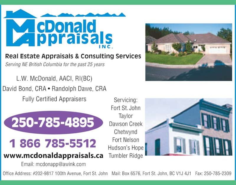 McDonald Appraisals Inc (250-785-4895) - Display Ad - Chetwynd Fort Nelson Hudson?s Hope Tumbler Ridge 1 866 785-5512 Dawson Creek David Bond, CRA ? Randolph Dawe, CRA Fully Certified Appraisers Mail: Box 6576, Fort St. John, BC V1J 4J1 Fax: 250-785-2309 L.W. McDonald, AACI, RI(BC) Real Estate Appraisals & Consulting Services 250-785-4895 Office Address: #202-9817 100th Avenue, Fort St. John Serving NE British Columbia for the past 25 years Servicing: Fort St. John Taylor