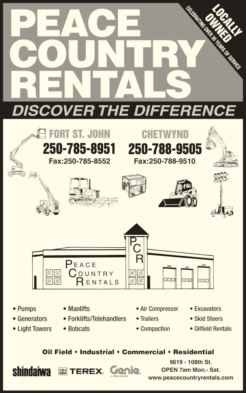 Peace Country Rentals & Sales Inc (250-785-8951) - Display Ad - LOCALLY OW NED Fax:250-785-8552 Fax:250-788-9510 CELEBRATING OVER 30 YEARS OF SERVICE FORT ST. JOHN DISCOVER THE DIFFERENCE OPEN 7am Mon.- Sat. www.peacecountryrentals.com Oil Field ? Industrial ? Commercial ? Residential ? Pumps 9619 - 108th St. ? Generators ? Light Towers ? Air Compressor ? Trailers ? Compaction ? Manlifts ? Forklifts/Telehandlers ? Bobcats ? Excavators ? Skid Steers ? Oilfield Rentals 250-785-8951 CHETWYND 250-788-9505 PEACE COUNTRY RENTALS