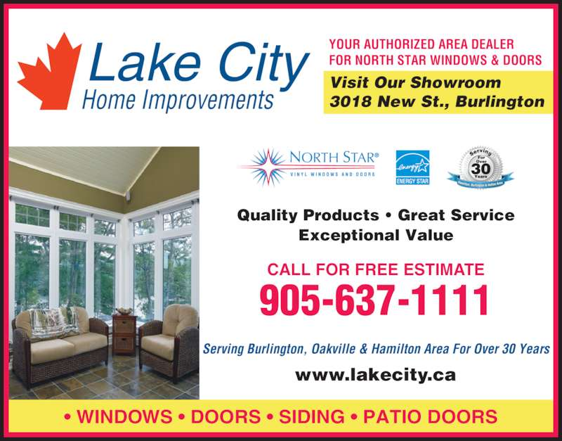 Lake City Home Improvements (905-637-1111) - Display Ad - ? WINDOWS ? DOORS ? SIDING ? PATIO DOORS YOUR AUTHORIZED AREA DEALER FOR NORTH STAR WINDOWS & DOORS Visit Our Showroom 3018 New St., Burlington Serving Burlington, Oakville & Hamilton Area For Over 30 Years www.lakecity.ca Quality Products ? Great Service 905-637-1111 Exceptional Value CALL FOR FREE ESTIMATE