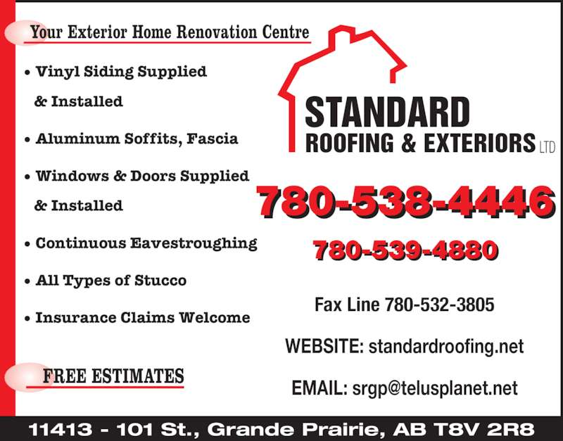 Standard Roofing & Exteriors Ltd (780-539-4880) - Display Ad - & Installed ? Continuous Eavestroughing ? All Types of Stucco ? Insurance Claims Welcome Fax Line 780-532-3805 STANDARD ROOFING & EXTERIORS LTD 11413 - 101 St., Grande Prairie, AB T8V 2R8 780-538-4446 780-539-4880 ? Vinyl Siding Supplied    & Installed ? Aluminum Soffits, Fascia ? Windows & Doors Supplied WEBSITE: standardroofing.net