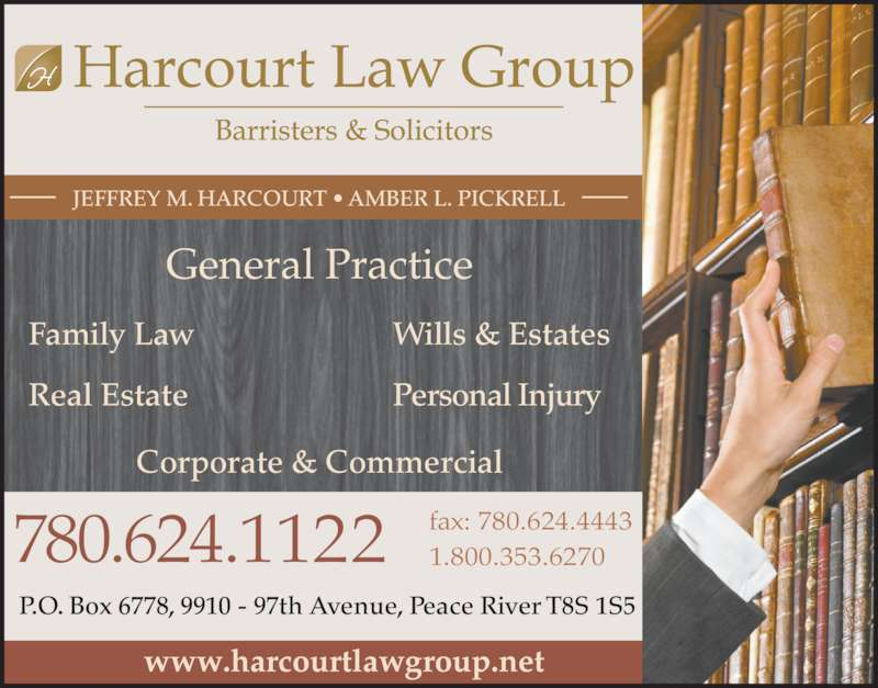 Harcourt Law Group (7806241122) - Display Ad - www.harcourtlawgroup.net Family Law Real Estate Wills & Estates Personal Injury JEFFREY M. HARCOURT ? AMBER L. PICKRELL P.O. Box 6778, 9910 - 97th Avenue, Peace River T8S 1S5 780.624.1122 fax: 780.624.44431.800.353.6270 Corporate & Commercial General Practice
