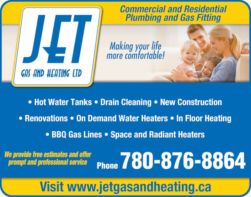 Jet Plumbing & Heating (780-876-8864) - Display Ad - Plumbing and Gas Fitting Making your life more comfortable! Phone 780-876-8864 Visit www.jetgasandheating.ca We provide free estimates and offer prompt and professional service • Hot Water Tanks • Drain Cleaning • New Construction • Renovations • On Demand Water Heaters • In Floor Heating • BBQ Gas Lines • Space and Radiant Heaters Commercial and Residential