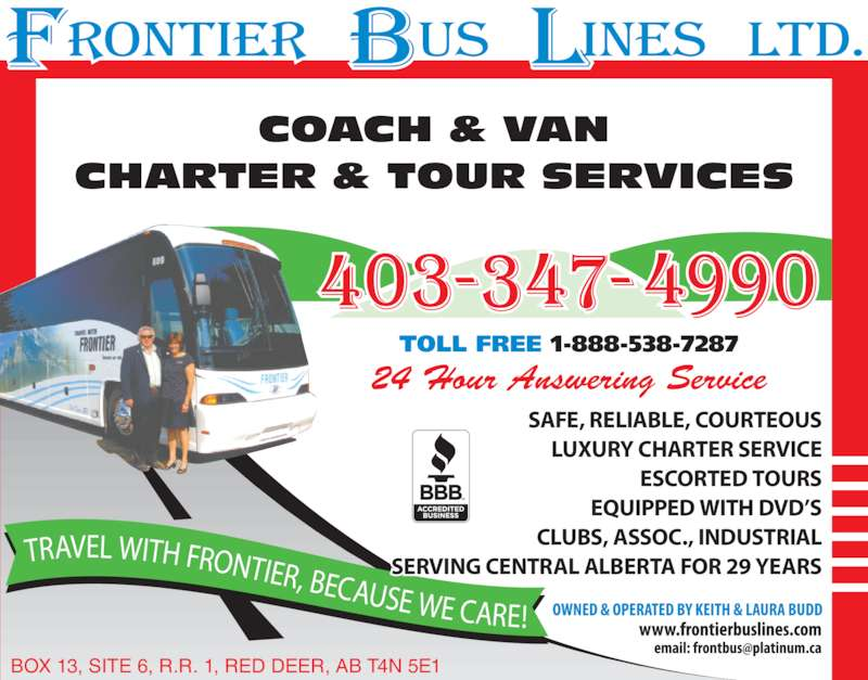 Frontier Bus Lines Ltd (403-347-4990) - Display Ad - LUXURY CHARTER SERVICE ESCORTED TOURS EQUIPPED WITH DVD?S CLUBS, ASSOC., INDUSTRIAL SERVING CENTRAL ALBERTA FOR 29 YEARS TRAVEL WITH FRONTIER, BECAUSE WE CARE! TOLL FREE 1-888-538-7287 COACH & VAN CHARTER & TOUR SERVICES 24 Hour Answering Service BOX 13, SITE 6, R.R. 1, RED DEER, AB T4N 5E1 SAFE, RELIABLE, COURTEOUS