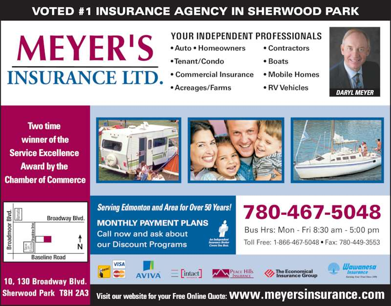 Meyer's Insurance Ltd (780-467-5048) - Display Ad - Fo VOTED #1 INSURANCE AGENCY IN SHERWOOD PARK Serving Edmonton and Area for Over 50 Years! Two time  winner of the Service Excellence  Award by the  Chamber of Commerce MONTHLY PAYMENT PLANS Call now and ask about our Discount Programs Bus Hrs: Mon - Fri 8:30 am - 5:00 pm 780-467-5048 Toll Free: 1-866-467-5048 ? Fax: 780-449-3553 ma da Br oa dv iew  Dr ive dm oo r B lv d. YOUR INDEPENDENT PROFESSIONALS ? Auto ? Homeowners ? Tenant/Condo ? Commercial Insurance ? Acreages/Farms ? Contractors ? Boats ? Mobile Homes ? RV Vehicles DARYL MEYER oa Sa ve on od Broadway Blvd. Baseline Road Br 10, 130 Broadway Blvd. Sherwood Park  T8H 2A3 Ra Visit our website for your Free Online Quote: www.meyersinsurance.com