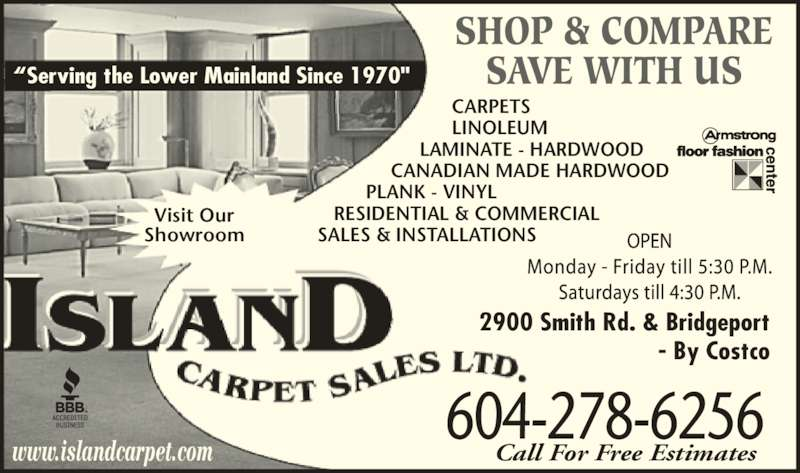 """Island Carpet Sales Ltd (604-278-6256) - Display Ad - 2900 Smith Rd. & Bridgeport - By Costco """"Serving the Lower Mainland Since 1970"""" SHOP & COMPARE SAVE WITH US                          CARPETS                     LINOLEUM                    LAMINATE - HARDWOOD              CANADIAN MADE HARDWOOD          PLANK - VINYL    RESIDENTIAL & COMMERCIAL SALES & INSTALLATIONS Visit Our Showroom www.islandcarpet.com """"Serving the Lower Mai land Since 1970"""" 604-278-6256 Call For Free Estimates 2900 Smith Rd. & Bridgeport - By Costco"""