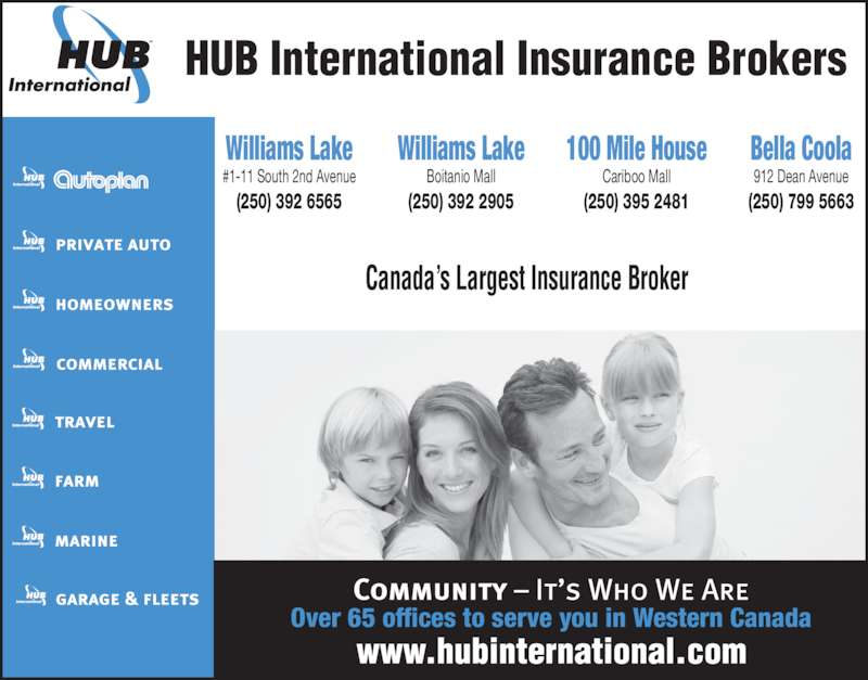 HUB International Barton Insurance Brokers (250-392-6565) - Display Ad - Over 65 offices to serve you in Western Canada HUB International Insurance Brokers Canada's Largest Insurance Broker 100 Mile House Cariboo Mall (250) 395 2481 Bella Coola 912 Dean Avenue (250) 799 5663 Williams Lake #1-11 South 2nd Avenue (250) 392 6565 Williams Lake Boitanio Mall (250) 392 2905