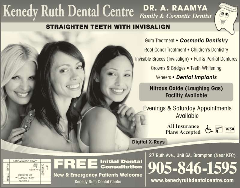 Kenedy Ruth Dental Centre (9058461595) - Display Ad - Digital X-Rays Evenings & Saturday Appointments Available FREE Initial DentalConsultation New & Emergency Patients Welcome Kenedy Ruth Dental Centre STRAIGHTEN TEETH WITH INVISALIGN All Insurance Plans Accepted DR. A. RAAMYA Gum Treatment • Cosmetic Dentistry Root Canal Treatment • Children's Dentistry Invisible Braces (Invisalign) • Full & Partial Dentures Crowns & Bridges • Teeth Whitening Veneers • Dental Implants Family & Cosmetic Dentist www.kenedyruthdentalcentre.com 905-846-1595 27 Ruth Ave., Unit 6A, Brampton (Near KFC) Nitrous Oxide (Laughing Gas) Facility Available