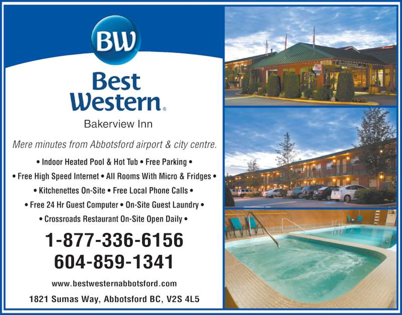 Best Western (604-859-1341) - Display Ad - • Indoor Heated Pool & Hot Tub • Free Parking • • Free High Speed Internet • All Rooms With Micro & Fridges • • Kitchenettes On-Site • Free Local Phone Calls •  • Free 24 Hr Guest Computer • On-Site Guest Laundry • • Crossroads Restaurant On-Site Open Daily •  1821 Sumas Way, Abbotsford BC, V2S 4L5 www.bestwesternabbotsford.com 1-877-336-6156 604-859-1341 Bakerview Inn Mere minutes from Abbotsford airport & city centre.