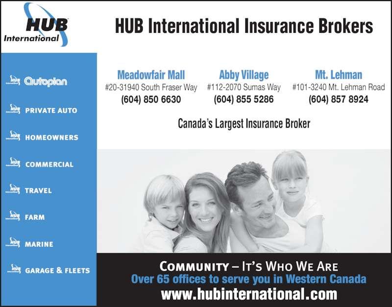 HUB International Insurance Brokers (604-855-5286) - Display Ad - HUB International Insurance Brokers Canada's Largest Insurance Broker Meadowfair Mall #20-31940 South Fraser Way (604) 850 6630 Abby Village #112-2070 Sumas Way (604) 855 5286 Mt. Lehman #101-3240 Mt. Lehman Road (604) 857 8924 Over 65 offices to serve you in Western Canada