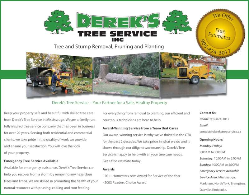 Derek's Tree Service Inc (905-824-3017) - Display Ad - ? 2011 Homestars.com Award for Service of the Year ? 2003 Readers Choice Award Keep your property safe and beautiful with skilled tree care from Derek?s Tree Service in Mississauga. We are a family run, fully insured tree service company that has been in business for over 20 years. Serving both residential and commercial clients, we take pride in the quality of work we provide  and ensure your satisfaction. You will love the look  of your property. Available for emergency assistance, Derek?s Tree Service can help you recover from a storm by removing any hazardous trees and limbs. We are skilled in promoting the health of your natural resources with pruning, cabling and root feeding. Emergency Tree Service Available Tree and Stump Removal, Pruning and Planting FreeEstimates We Offer 905-824-3017 Derek?s Tree Service ? Your Partner for a Safe, Healthy Property Contact Us Phone: 905-824-3017 Email: Opening Hours: Monday-Friday: 9:00AM to 9:00PM Saturday: 10:00AM to 6:00PM Sunday: 10:00AM to 5:00PM Emergency service available Service Area: Mississauga,  Markham, North York, Brampton, Oakville, Etobicoke. For everything from removal to planting, our efficient and courteous technicians are here to help. Award-Winning Service from a Team that Cares Our award-winning service is why we?ve thrived in the GTA  for the past 2 decades. We take pride in what we do and it shows through our diligent workmanship. Derek?s Tree Service is happy to help with all your tree care needs.  Get a free estimate today. Awards