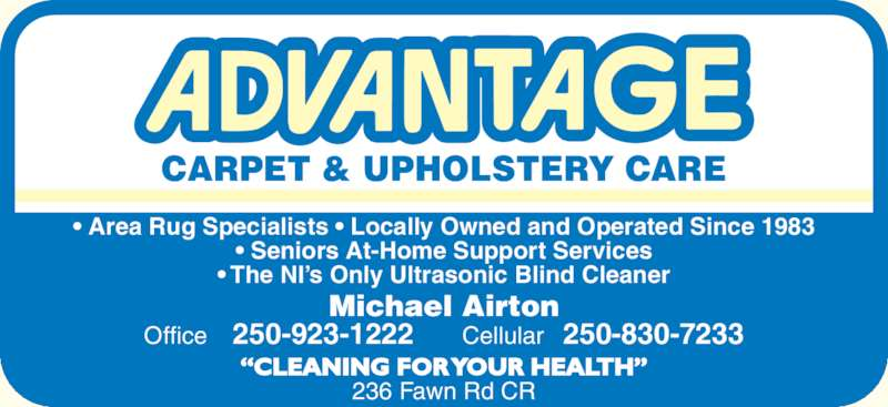 Advantage Carpet & Upholstery Care (250-923-1222) - Display Ad - CARPET & UPHOLSTERY CARE Michael Airton  Office    250-923-1222      Cellular   250-830-7233 ?CLEANING FOR YOUR HEALTH? 236 Fawn Rd CR ? Area Rug Specialists ? Locally Owned and Operated Since 1983 ? Seniors At-Home Support Services ? The NI?s Only Ultrasonic Blind Cleaner