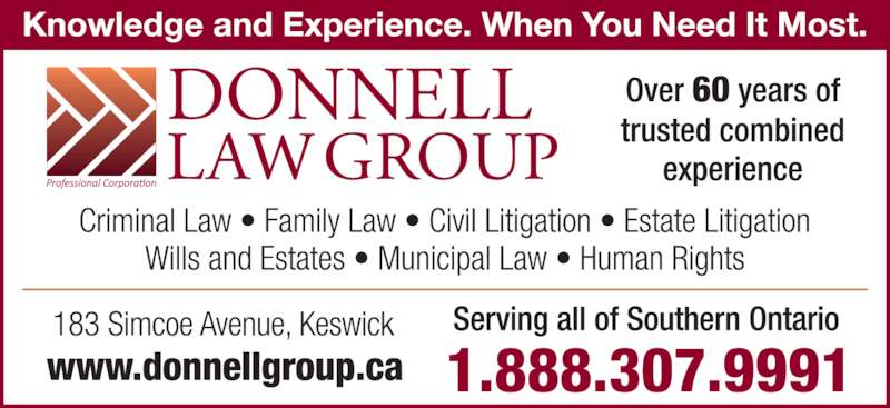 Donnell Law Group (9054769100) - Display Ad - Serving All Southern Ontario Protect Yourself and Your Rights Barristers & Solicitors Notaries Public Litigation Counsel 183 Simcoe Ave., Keswick (quick and easy access from the end  of the new Hwy 404 extension) Professional Corporation 1.888.307.9991www.donnellgroup.ca All Criminal Matters • Impaired Drving  Family Law • Divorce Separation Agreements Human Rights • Diversity • Workplace Safety