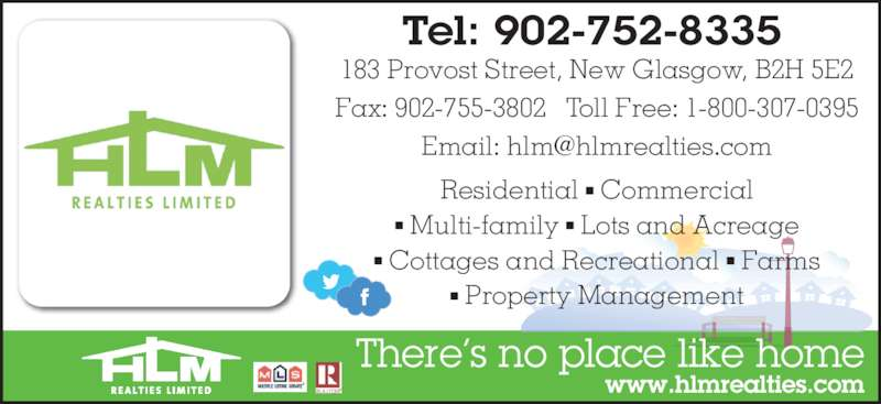 HLM Realties Limited (902-752-8335) - Display Ad - 183 Provost Street, New Glasgow, B2H 5E2 Fax: 902-755-3802   Toll Free: 1-800-307-0395 Residential ? Commercial ? Multi-family ? Lots and Acreage ? Cottages and Recreational ? Farms ? Property Management