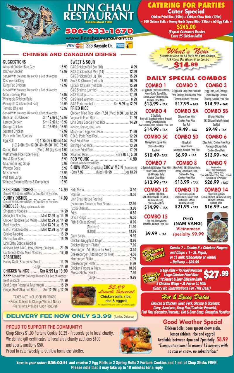 Linn Chau Restaurant (5066331670) - Annonce illustrée======= - $13.99 + TAX COMBO 7 Cater Special Chicken Fried Rice (15lbs) + Chicken Chow Mein (12lbs) + 100 Chicken Balls + Honey Garlic Spare Ribs (12lbs) + 60 Egg Rolls = $245.00   (Repeat Customers Receive  Extra 25 Chicken Balls) Chicken balls, ribs,  Chicken Wings, Cashew Gai Ding, Chicken Fried Rice $14.99 + TAX rice & eggroll No substitutions and some conditions apply $5.99 Lunch Special Vietnamese specialty $9.99 PHO (NAM VANG) Established 1983 506-633-1670 www.linnchaurestaurant.ca 225 Bayside Dr. DAILY SPECIAL COMBOS What?s New Substitute Rice for Lo Mein No Extra Charge,  Ask About Our Gluten Free Combo  $14.99 CHINESE AND CANADIAN DISHES DELIVERY FEE NOW ONLY $3.99 (*Limited Distance) $6.99 + TAX  COMBO 5D 1 Egg Roll, Honey Garlic Meatballs, Chicken Fried Rice $14.99 + TAX COMBO 12 CATERING FOR PARTIES 2 Special Egg Rolls, S&S Chicken Balls, S&S Pork,  Cashew Gai Ding, Chicken Fried Rice $21.99 + TAX COMBO 13 2 Special Egg Rolls, Chicken Balls, Ginger Beef, Cantonese Lo Mein, Cashew Gai Ding $16.99 + TAX COMBO 14 2 Special Egg Rolls Lemon Chicken, Cashew Gai Ding Chicken Fried Rice Chicken Balls $9.99 + TAX COMBO 15 1 Egg Roll, Honey Garlic Meatball, Chicken Fried Rice $26.99 + TAX COMBO 9 Vegetarian: Veg. Fried Rice (Eggs), Veg. Spring Roll, Cashew Gai Ding  13.99 Kung Pao Chicken  17.99 Served With Steamed Rice or On a Bed of Noodles Moo Goo Guy Pan  12.99 Pineapple Chicken Balls  13.99 Pineapple Chicken (Not Ball)  15.99 Teriyaki Chicken  13.99 Served With Steamed Rice or On a Bed of Noodles General TSO Chicken  Sm 12.99 Lg 18.99 Lemon Chicken  Sm 12.99 Lg 18.99 Orange Chicken  Sm 12.99 Lg 18.99 Sesame Chicken  17.99 Pork with Rice Noodles  14.99 Egg Roll  (1) 1.25 (2) 2.00 (5) 4.50  (10) 9.00 (20) 17.00 (40) 35.00 (100) 75.00 Spring Roll  (Med) .99 (Lg Size) 1.99 Vietnamese Rice Paper Rolls  1.99 Hot & Sour Soup  5.99 Mushroom Egg Soup  5.99 Wonton Soup  5.99 Moshu Pork  12.99 Tofu With Mixed Veg, Veg. Lo Mein (Enough for 3 Persons) $13.99 + TAX COMBO 8 2 Egg Rolls, S&S Chicken Balls, Honey Garlic Spare Ribs, Cashew Gai Ding, Chicken Fried Rice (Sorry No Substitutions For This Deal) $27.99 Delive ry  Spec ial Choices of Chicken, Beef, Pork, Shrimp & Scallops: Curry, Szechuan, Kung Pao (Contains Peanuts),  Pad Thai (Contains Peanuts), Hot & Sour Soup, Shanghai Noodles Hot & Spicy Dishes Combo 7 + Combo 8 + Chicken Fingers and Chips + 1 - 2L Pepsi, or 1L milk (chocolate or white) + Delivery = $39.99 5 Egg Rolls ? 15 Fried Wontons Pad Thai Large  14.99 Chinese Steamed Buns & Dumplings  10.99 SZECHUAN DISHES ..................  14.99 Large Chicken Fried Rice 12 Sweet & Sour Chicken Balls 8 Chicken Wings ? 2L Pop or 1L Milk Famil Deal! SUGGESTIONS Almond Chicken Soo Guy  15.99 Cashew Chicken  17.99 Served With Steamed Rice or On a Bed of Noodles Served With Steamed Rice or On a Bed of Noodles Chicken Fried Rice  (Sm) 7.50 (Med) 9.50 (Lg) 12.99 Vegetable Fried Rice ....................................... 11.99 Linn Chau Special Fried Rice ........................... 14.99 (Shrimp, Scallop, BBQ Pork) Mushroom Egg Fried Rice .............................. 11.99 no rain or snow, no substitutions* Text in your order: 636-0341 and receive 2 Egg Rolls or 2 Spring Rolls 2 Fortune Cookies and 1 set of Chop Sticks FREE! Please note that it may take up to 10 minutes for a reply COMBO 1 2 Egg Rolls, Chicken Fried Rice, Honey Garlic Spare Ribs, Sweet & Sour Chicken Balls, Chicken Chow Mein $13.99 + TAX 2 Egg Rolls Beef with Vegetable or Beef Broccoli Honey Garlic Spareribs, S&S Chicken Balls, Chicken Fried Rice $14.99 + TAX Honey Garlic Spare Ribs Chicken Fried Rice Egg Roll B.B.Q. Pork Fried Rice..................................... 12.99 Beef Fried Rice ............................................... 13.99 Shrimp Fried Rice........................................... 13.99 Lobster Fried Rice........................................... 17.99 Steamed Rice ................................  Sm 3.00 Lg 5.00 FOO YOUNG.............................  14.99 Served With Steamed Rice CHOW MEIN (Chop Suey) CHOW MEIN (Beansprout) (Sm) 7.99                 (Med) 10.99                (Lg) 13.99 TAXES NOT INCLUDED IN PRICES ? Prices Subject to Change Without Notice ? Variations Available Upon Request PROUD TO SUPPORT THE COMMUNITY! Chop Sticks $1.00 Fortune Cookie $0.25 - Proceeds go to local charity. We donate gift certificates to local area charity auctions $100 and sports auctions $50. Proud to cater weekly to Outflow homeless shelter. Good Weather Special Chicken balls, bean sprout chow mein, $10.49+ TAX Chicken Chow Mein Chicken Fried Rice Egg Roll $9.49 + TAX lemon chicken, rice and eggroll Available between 4pm and 7pm daily. $8.99 *Temperature must be around 15 degrees with 2 Egg Rolls, Chicken Fried Rice Pineapple Chicken Balls Chicken Chow Mein CURRY DISHES.......................  14.99 Served With Steamed Rice or On a Bed of Noodles NOODLES (Spicy option available) Singapore Noodles .....................................  14.99 Shanghai Noodles ................. Med 12.99 Lg. 14.99 Chicken Noodles (Lo Mein) .... Med 12.99 Lg. 14.99 Beef Noodles......................... Med 13.99 Lg. 15.99 B.B.Q. Pork Noodles .............. Med 12.99 Lg. 14.99 Scallop Noodles...........................................  15.99 Shrimp Noodles ..........................................  15.99 (Chicken, Beef, B.B.Q., Pork, Shrimp, Scallops) .......  21.99 Cantonese Chow Mein Noodles ....................  18.99 SPARERIBS Honey Garlic Spareribs (Small).....................  11.99  (Large) .....................14.99 CHICKEN WINGS ...... Sm 8.99 Lg 13.99 BEEF Served With Steamed Rice or On a Bed of Noodles Beef Broccoli ...............................................14.99 Beef Green Pepper & Mushroom ..................15.99 Ginger Beef/ Steamed Rice ...... Sm 12.99 Lg 17.99 Kids Menu......................................................  3.99 Poutine ........................................................... 8.50 Linn Chau House Poutine (Hamburger, Chicken or Pork Pieces)........................  12.99 (Extra Cheese).................................................  3.00 Fries ..............................................................  6.50 Onion Rings ...................................................  6.50 Fish & Chips (Small) .......................................  8.99 (Medium) .................................  11.99  (Large).....................................  13.99 Clam Strips ....................................................  9.99 Chicken Nuggets & Chips................................  8.99 Chicken Burger (Platter)..................................  7.99 Hamburger (Add Bacon for Free).....................  3.50 Cheeseburger (Add Bacon for Free) .................  4.50 Hamburger Platter..........................................  7.99 Cheeseburger Platter.......................................  9.99 Chicken Fingers & Fries.................................  10.99 Mozza Sticks (Small) ......................................  7.99  (Large) ......................................  9.99 SWEET & SOUR S&S Chicken Ball Sm (10) ................................ 8.99 S&S Chicken Ball Med (14) ............................. 12.99 S&S Chicken Ball Lg (18) ............................... 15.99 Sm S.S. Chicken (not ball) .............................. 10.99 Lg S.S. Chicken (not ball) ............................... 15.99 S&S Shrimp (Jumbo) .................................... 15.99 S&S Scallop .................................................. 17.99 S&S Fried Wonton ........................................... 8.99 S&S Pork (not ball) ......................Sm 9.99 Lg 12.99 FRIED RICE Linn Chau Special Noodles Honey Garlic Spareribs S&S Chicken Balls Chicken Chow Mein $13.99 + TAX Chicken Fried Rice S&S Chicken Balls (7 pieces) Egg Roll $9.49 + TAX 2 Egg Rolls, Deep Fried Haddock, 2 Spring Rolls,Chicken Fried Rice Fried Scallops, Fried Clams, Fried Shrimp, Chicken Fried Rice $17.99 + TAX 2 Egg Rolls, S&S Scallops,