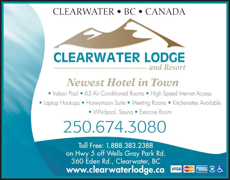 Clearwater Lodge (250-674-3080) - Display Ad - Newest Hotel in Town ? Indoor Pool ? 63 Air Conditioned Rooms ? High Speed Internet Access ? Laptop Hookups ? Honeymoon Suite ? Meeting Rooms ? Kitchenettes Available ? Whirlpool, Sauna ? Exercise Room 250.674.3080 Toll Free: 1.888.383.2388 on Hwy 5 off Wells Gray Park Rd. 360 Eden Rd., Clearwater, BC www.clearwaterlodge.ca