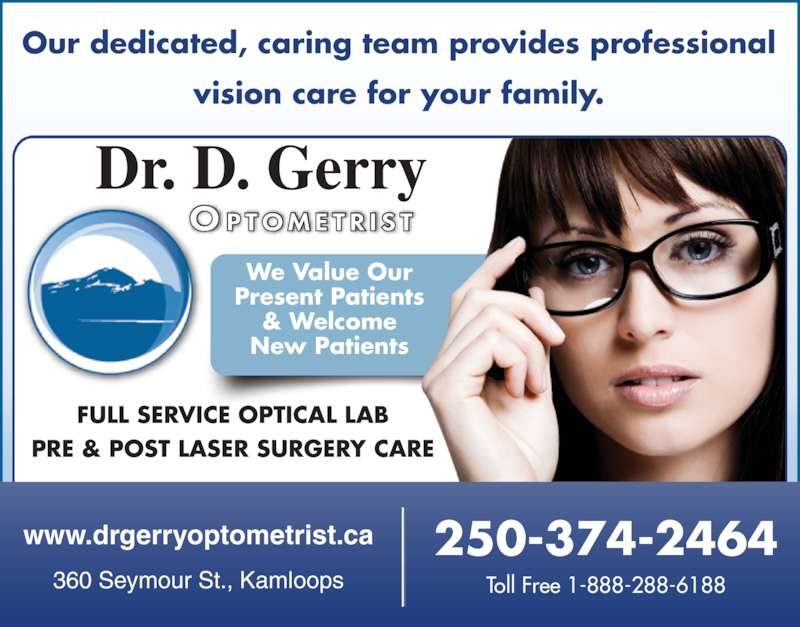 Gerry T Deane Dr (250-374-2464) - Display Ad - Our dedicated, caring team provides professional vision care for your family. FULL SERVICE OPTICAL LAB PRE & POST LASER SURGERY CARE 250-374-2464 Toll Free 1-888-288-6188 www.drgerryoptometrist.ca 360 Seymour St., Kamloops Dr. D. Gerry O P TOM E T R I S T We Value Our Present Patients & Welcome New Patients