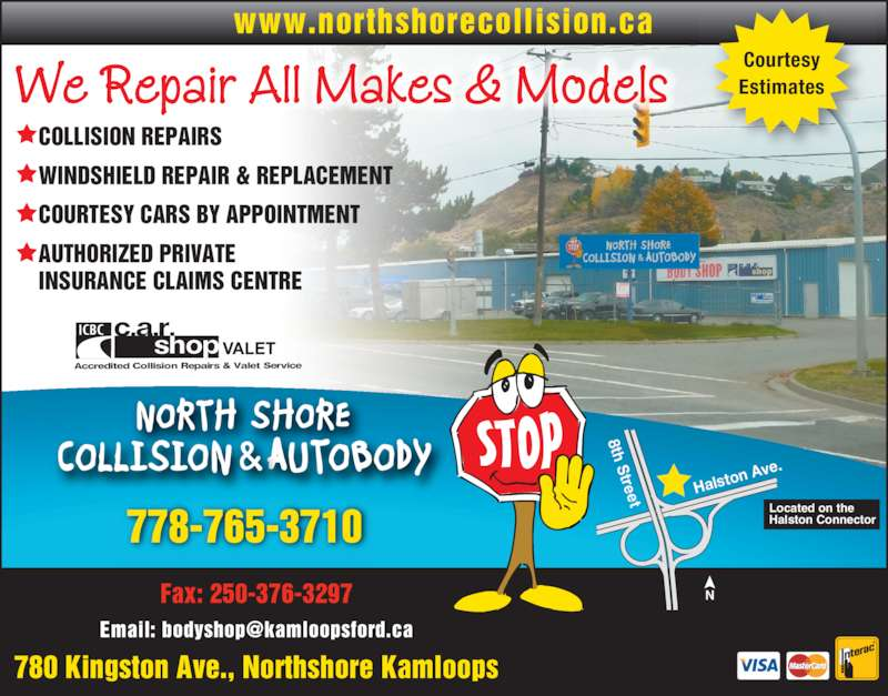 North Shore Collision & Autobody (250-376-8244) - Display Ad - www.northshorecollision.ca Courtesy Estimates We Repair All Makes & Models     ? COLLISION REPAIRS ? WINDSHIELD REPAIR & REPLACEMENT ? COURTESY CARS BY APPOINTMENT    INSURANCE CLAIMS CENTRE 780 Kingston Ave., Northshore Kamloops Halst on Av e. 8th Street Located on the Halston Connector NFax: 250-376-3297 778-765-3710 ? AUTHORIZED PRIVATE