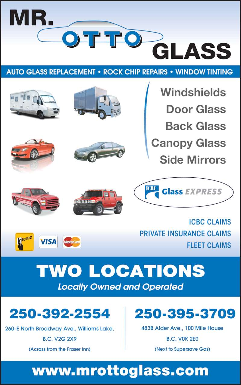 Mr Otto Glass Williams Lake (250-392-2554) - Display Ad - Canopy Glass AUTO GLASS REPLACEMENT ? ROCK CHIP REPAIRS ? WINDOW TINTING  250-395-3709 (Next to Supersave Gas) 483B Alder Ave., 100 Mile House B.C. V0K 2E0 250-392-2554 (Across from the Fraser Inn) 260-E North Broadway Ave., Williams Lake, B.C. V2G 2X9 Windshields Door Glass Back Glass Side Mirrors ICBC CLAIMS PRIVATE INSURANCE CLAIMS FLEET CLAIMS www.mrottoglass.com Locally Owned and Operated TWO LOCATIONS