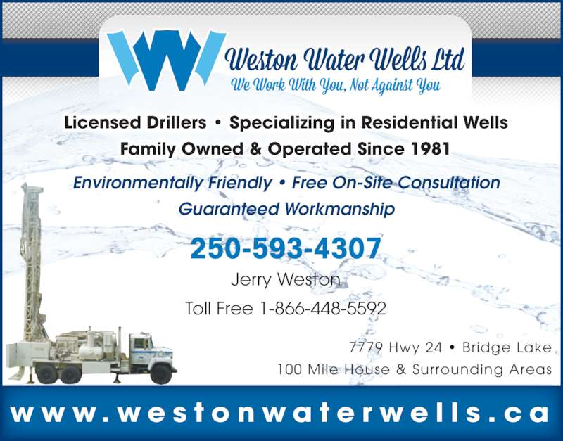 Weston Water Wells Ltd (250-593-4307) - Display Ad - 7779 Hwy 24 ? Bridge Lake 100 Mile House & Surrounding Areas 250-593-4307 Jerry Weston Toll Free 1-866-448-5592 Licensed Drillers ? Specializing in Residential Wells Family Owned & Operated Since 1981 Environmentally Friendly ? Free On-Site Consultation Guaranteed Workmanship w w w . w e s t o n w a t e r w e l l s . c a