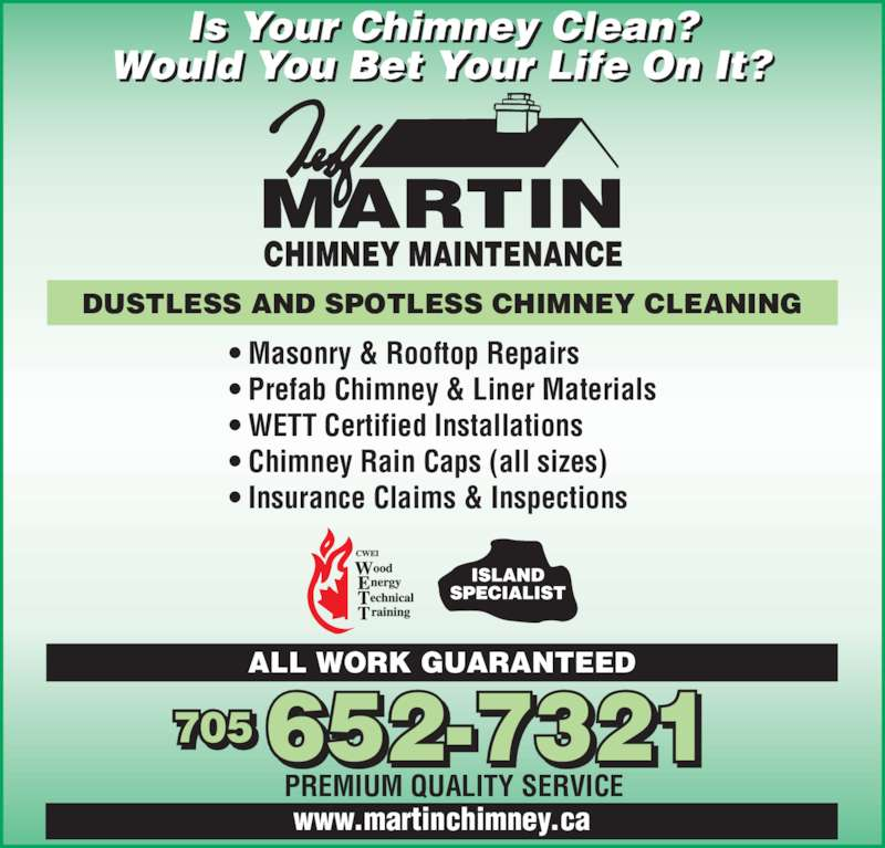 Jeff Martin Chimney Maintenance (705-652-7321) - Display Ad - Is Your Chimney Clean? Would You Bet Your Life On It? CHIMNEY MAINTENANCE MARTIN DUSTLESS AND SPOTLESS CHIMNEY CLEANING ? Masonry & Rooftop Repairs ? Prefab Chimney & Liner Materials ? WETT Certified Installations ? Chimney Rain Caps (all sizes) ? Insurance Claims & Inspections PREMIUM QUALITY SERVICE 705 652-7321 ALL WORK GUARANTEED www.martinchimney.ca