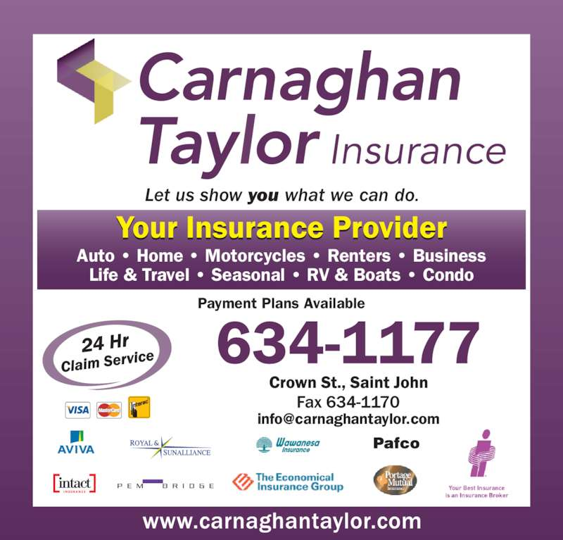 Carnaghan Taylor Insurance (506-634-1177) - Display Ad - Let us show you what we can do. Auto ? Home ? Motorcycles ? Renters ? Business Life & Travel ? Seasonal ? RV & Boats ? Condo Payment Plans Available *New Location - 10 Crown St., Saint John, NB
