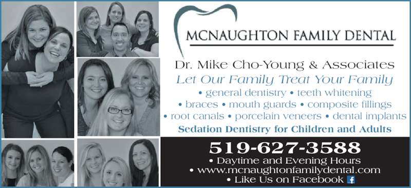 McNaughton Family Dental (5196273588) - Display Ad - 519-627-3588 ? Daytime and Evening Hours ? www.mcnaughtonfamilydental.com ? Like Us on Facebook ? general dentistry ? teeth whitening ? braces ? mouth guards ? composite fillings ? root canals ? porcelain veneers ? dental implants Sedation Dentistry for Children and Adults Dr. Mike Cho-Young & Associates Let Our Family Treat Your Family