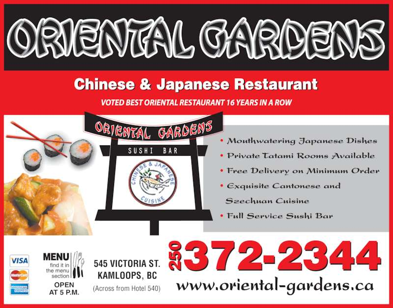 Oriental Gardens Restaurant Ltd (2503722344) - Display Ad - Chinese & Japanese Restaurant VOTED BEST ORIENTAL RESTAURANT 16 YEARS IN A ROW ? Mouthwatering Japanese Dishes ? Private Tatami Rooms Available ? Free Delivery on Minimum Order ? Exquisite Cantonese and   Szechuan Cuisine ? Full Service Sushi Bar   OPEN AT 5 P.M. www.oriental-gardens.ca 545 VICTORIA ST. KAMLOOPS, BC 372-234405 20 5 2 (Across from Hotel 540)