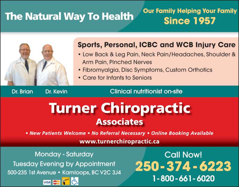 Turner Chiropractic Associates (250-374-6223) - Display Ad - Turner Chiropractic Associates www.turnerchiropractic.ca ? New Patients Welcome ? No Referral Necessary ? Online Booking Available Our Family Helping Your Family Since 1957The Natural Way To Health Sports, Personal, ICBC and WCB Injury Care ? Low Back & Leg Pain, Neck Pain/Headaches, Shoulder &    Arm Pain, Pinched Nerves ? Fibromyalgia, Disc Symptoms, Custom Orthotics ? Care for Infants to Seniors Dr. Brian Dr. Kevin 250- 374 - 6223 Call Now! 1-800-661-6020 500-235 1st Avenue ? Kamloops, BC V2C 3J4 Monday - Saturday Tuesday Evening by Appointment Clinical nutritionist on-site