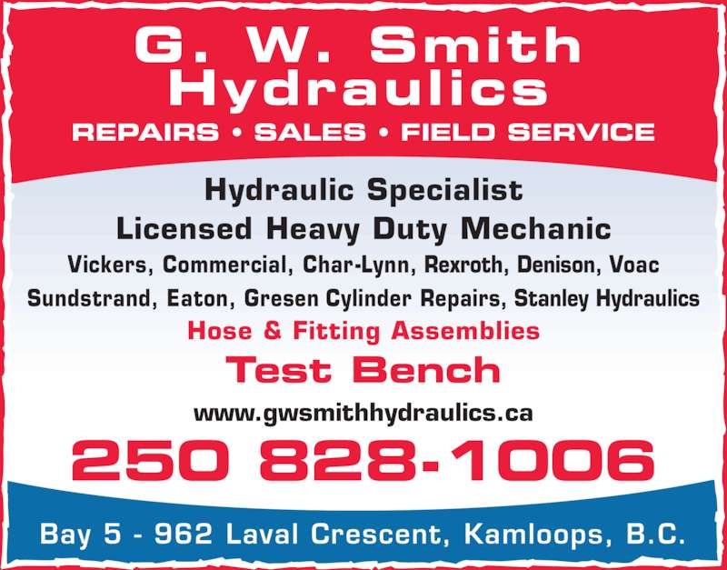 GW Smith Hydraulics Ltd (250-828-1006) - Display Ad - REPAIRS ? SALES ? FIELD SERVICE G. W. Smith Bay 5 - 962 Laval Crescent, Kamloops, B.C. Hydraulic Specialist Licensed Heavy Duty Mechanic Vickers, Commercial, Char-Lynn, Rexroth, Denison, Voac Test Bench Hose & Fitting Assemblies www.gwsmithhydraulics.ca Sundstrand, Eaton, Gresen Cylinder Repairs, Stanley Hydraulics 250 828-1006 Hydraulics