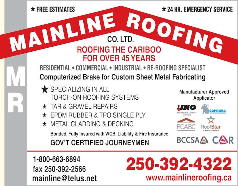 Mainline Roofing Co Ltd (250-392-4322) - Display Ad - Manufacturer Approved Applicator ROOFING THE CARIBOO FOR OVER 45 YEARS 1-800-663-6894 fax 250-392-2566 RESIDENTIAL ? COMMERCIAL ? INDUSTRIAL ? RE-ROOFING SPECIALIST TAR & GRAVEL REPAIRS? ? EPDM RUBBER & TPO SINGLE PLY ? METAL CLADDING & DECKING SPECIALIZING IN ALL TORCH-ON ROOFING SYSTEMS Computerized Brake for Custom Sheet Metal Fabricating Bonded, Fully Insured with WCB, Liability & Fire Insurance Manufacturer Approved Applicator GOV?T CERTIFIED JOURNEYMEN CO. LTD. 250-392-4322 www.mainlineroofing.ca *FREE ESTIMATES *24 HR. EMERGENCY SERVICE