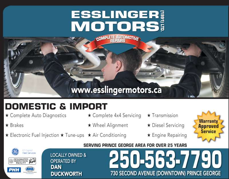 Esslinger Motors (1991) Ltd (250-563-7790) - Display Ad - COMPLE TE AUTOMOTIVEREPAIRS ESSLINGER MOTORS (1 ) LTD DOMESTIC & IMPORT ? Complete Auto Diagnostics ? Brakes ? Electronic Fuel Injection ? Tune-ups ? Complete 4x4 Servicing  ? Wheel Alignment ? Air Conditioning ? Transmission ? Diesel Servicing ? Engine Repairing SERVING PRINCE GEORGE AREA FOR OVER 25 YEARS 250-563-7790LOCALLY OWNED & OPERATED BYDAN DUCKWORTH 730 SECOND AVENUE (DOWNTOWN) PRINCE GEORGE COMPLE TE AUTOMOTIVEREPAIRS OTORS (1991) LTD Warranty Approved Service www.esslingermotors.ca PHH
